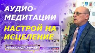 АУДИО-МЕДИТАЦИИ. НАСТРОЙ НА ИСЦЕЛЕНИЕ l АЛЕКСАНДР ЗАРАЕВ 2021