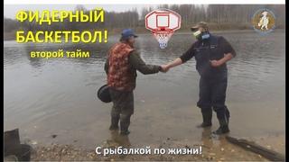 Фидерный баскетбол! Второй тайм. С рыбалкой по жизни!